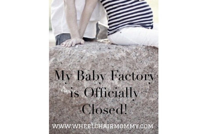My baby factory is officially closed.